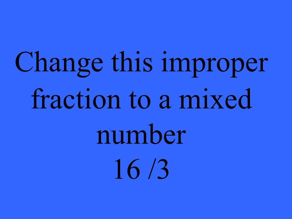 Change this improper fraction to a mixed number 16 /3