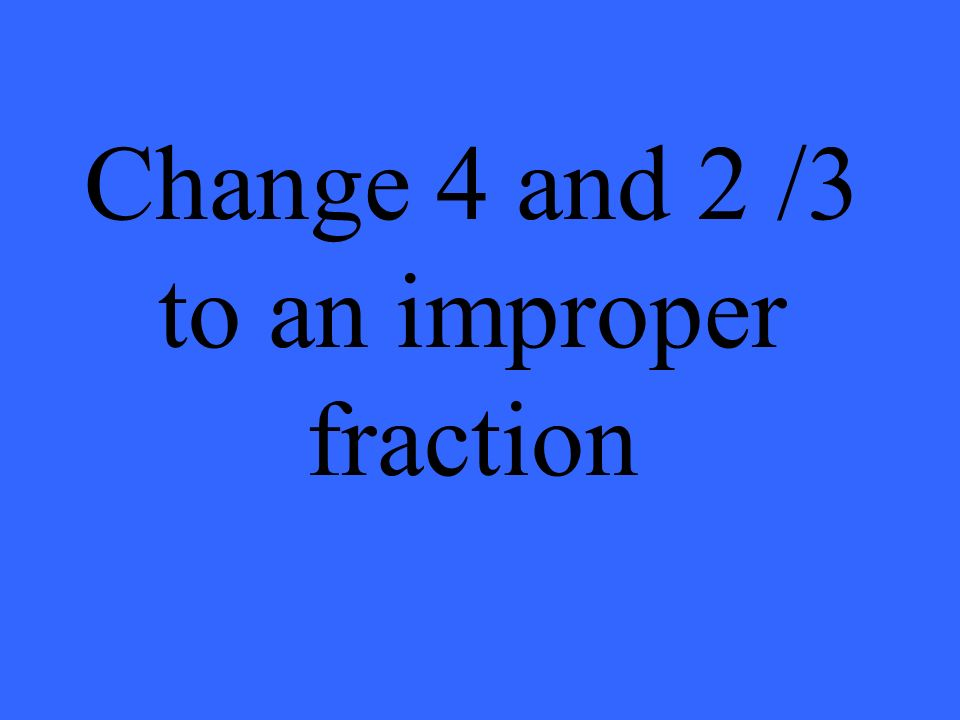 Change 4 and 2 /3 to an improper fraction