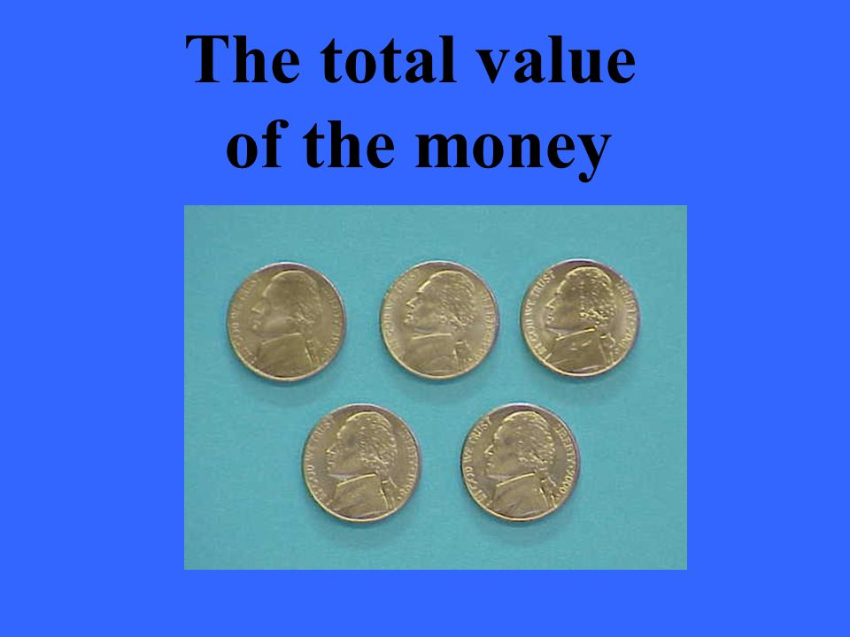 The total value of the money