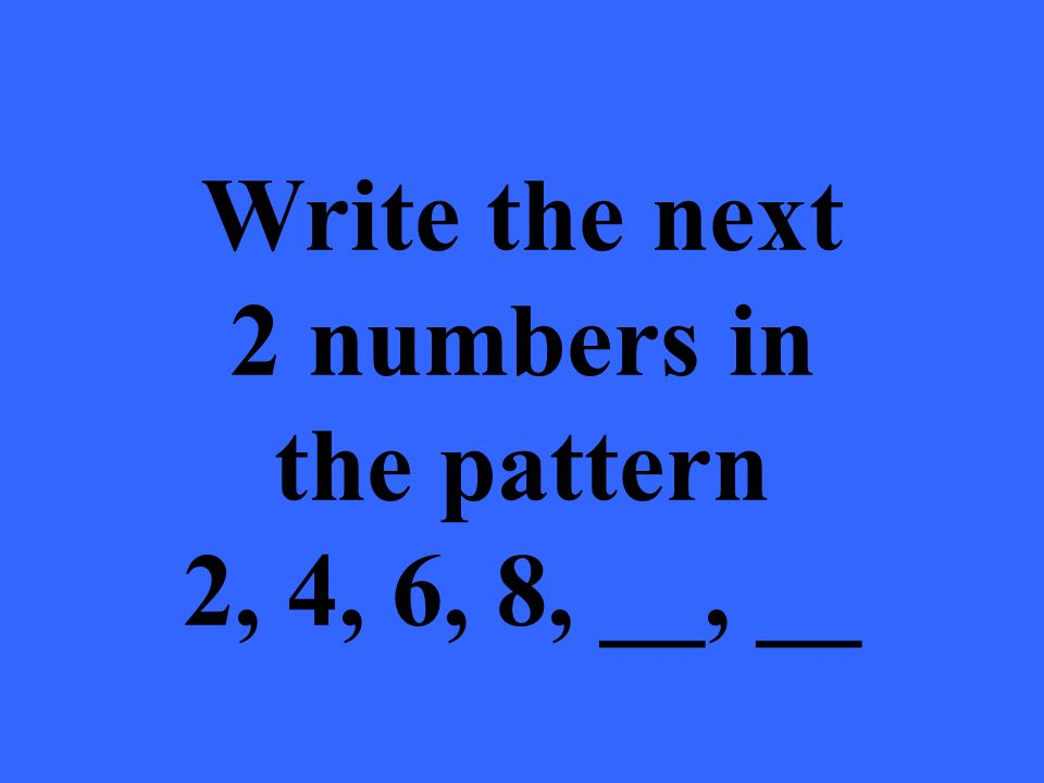 Write the next 2 numbers in the pattern 2, 4, 6, 8, __, __