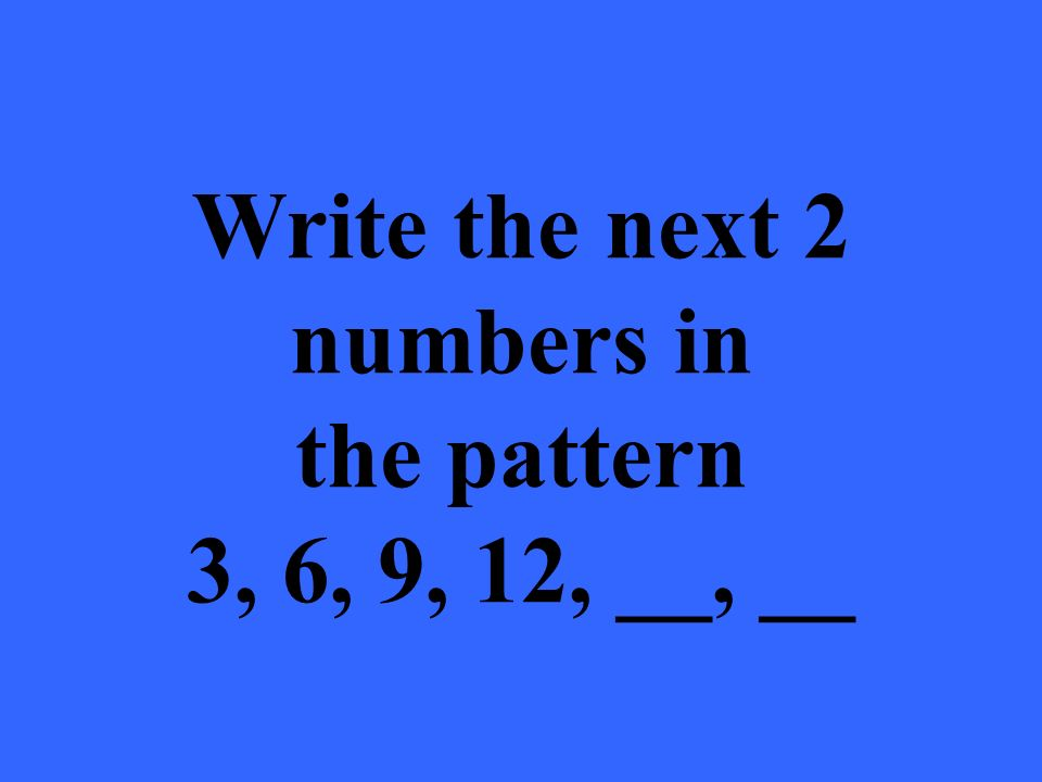 Write the next 2 numbers in the pattern 3, 6, 9, 12, __, __