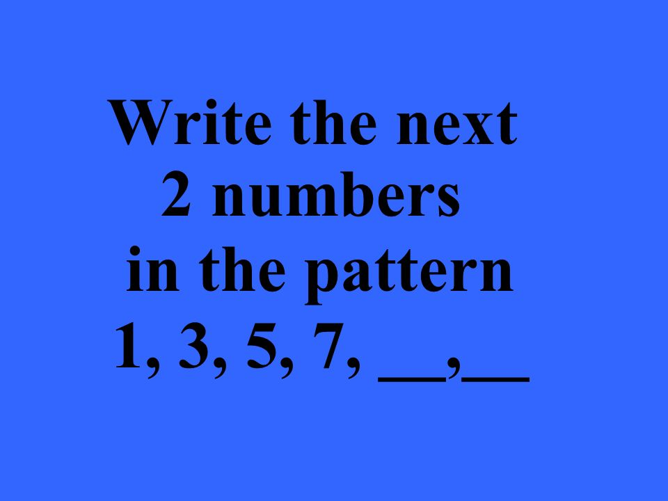 Write the next 2 numbers in the pattern 1, 3, 5, 7, __,__