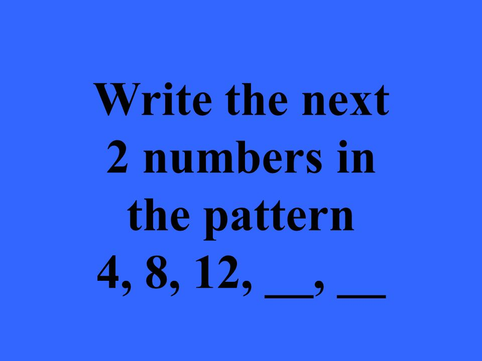 Write the next 2 numbers in the pattern 4, 8, 12, __, __