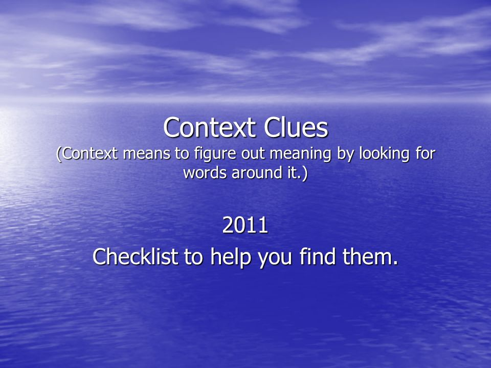 Context Clues (Context means to figure out meaning by looking for words around it.) 2011 Checklist to help you find them.