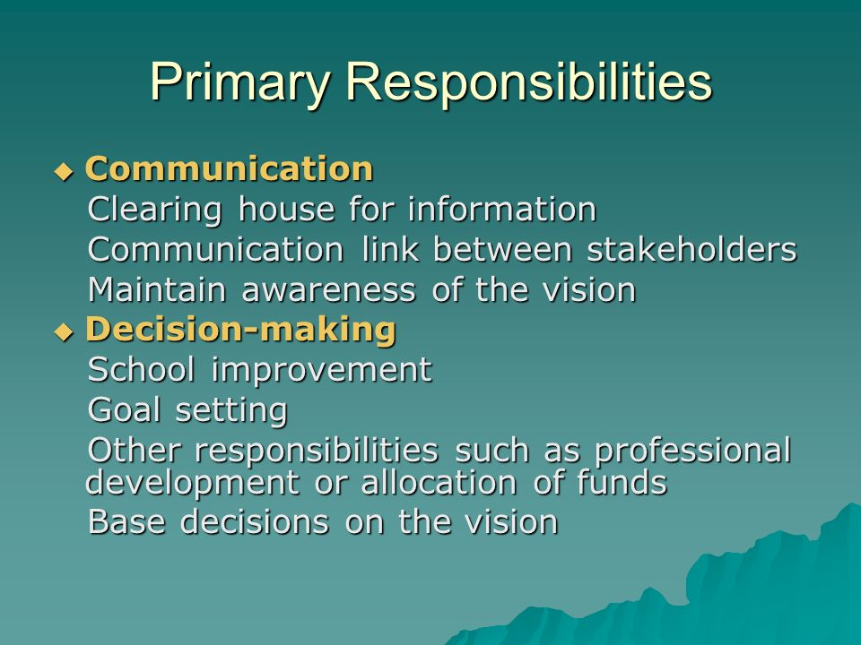 Primary Responsibilities Communication Communication Clearing house for information Clearing house for information Communication link between stakeholders Communication link between stakeholders Maintain awareness of the vision Maintain awareness of the vision Decision-making Decision-making School improvement School improvement Goal setting Goal setting Other responsibilities such as professional development or allocation of funds Other responsibilities such as professional development or allocation of funds Base decisions on the vision Base decisions on the vision