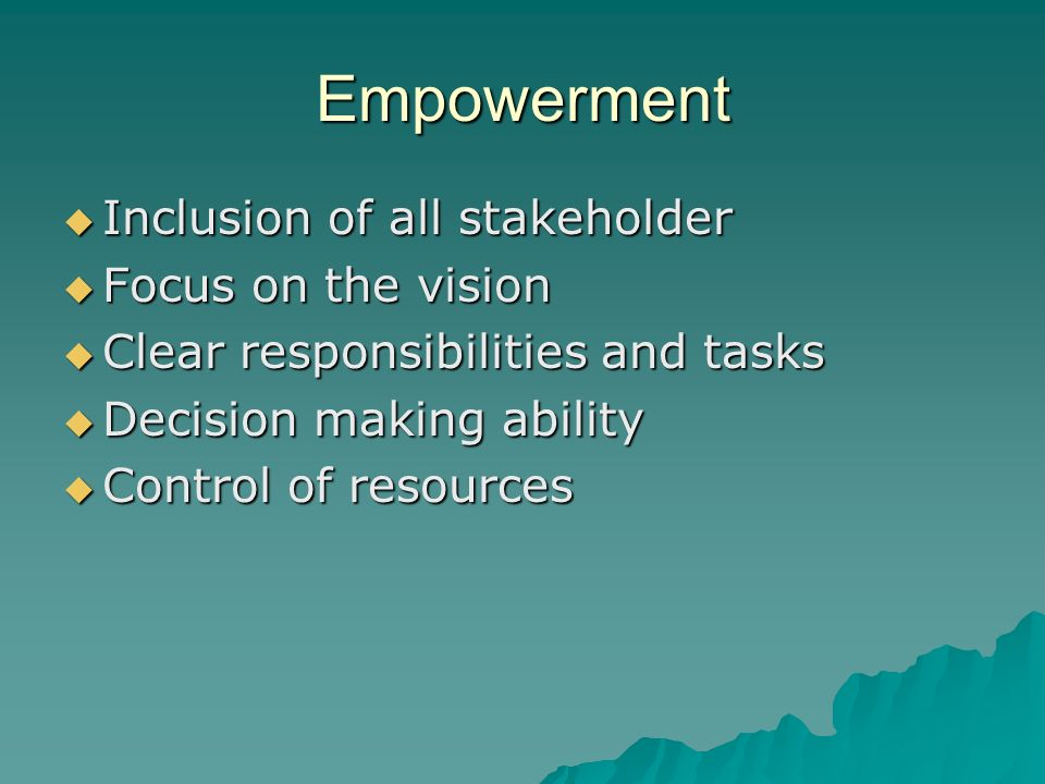 Empowerment Inclusion of all stakeholder Inclusion of all stakeholder Focus on the vision Focus on the vision Clear responsibilities and tasks Clear responsibilities and tasks Decision making ability Decision making ability Control of resources Control of resources
