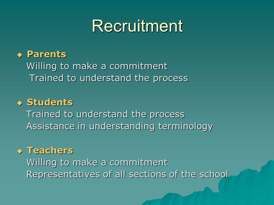 Recruitment Parents Parents Willing to make a commitment Willing to make a commitment Trained to understand the process Trained to understand the process Students Students Trained to understand the process Trained to understand the process Assistance in understanding terminology Assistance in understanding terminology Teachers Teachers Willing to make a commitment Willing to make a commitment Representatives of all sections of the school Representatives of all sections of the school