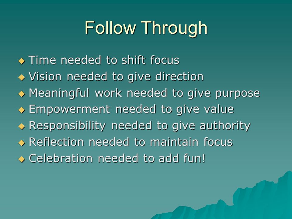 Follow Through Time needed to shift focus Time needed to shift focus Vision needed to give direction Vision needed to give direction Meaningful work needed to give purpose Meaningful work needed to give purpose Empowerment needed to give value Empowerment needed to give value Responsibility needed to give authority Responsibility needed to give authority Reflection needed to maintain focus Reflection needed to maintain focus Celebration needed to add fun.
