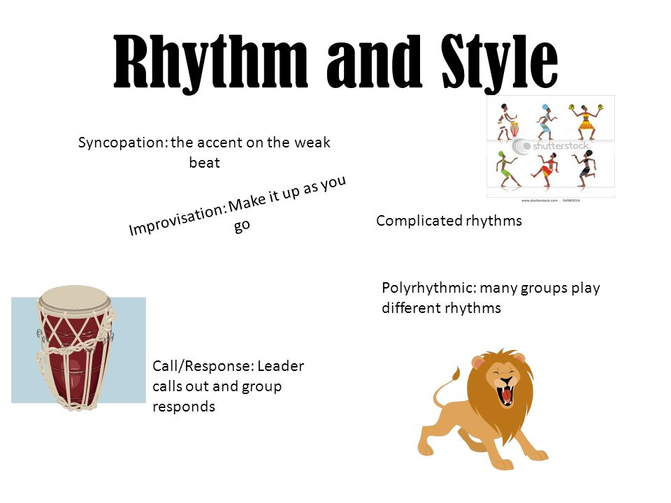 Rhythm and Style Syncopation: the accent on the weak beat Complicated rhythms Improvisation: Make it up as you go Polyrhythmic: many groups play different rhythms Call/Response: Leader calls out and group responds