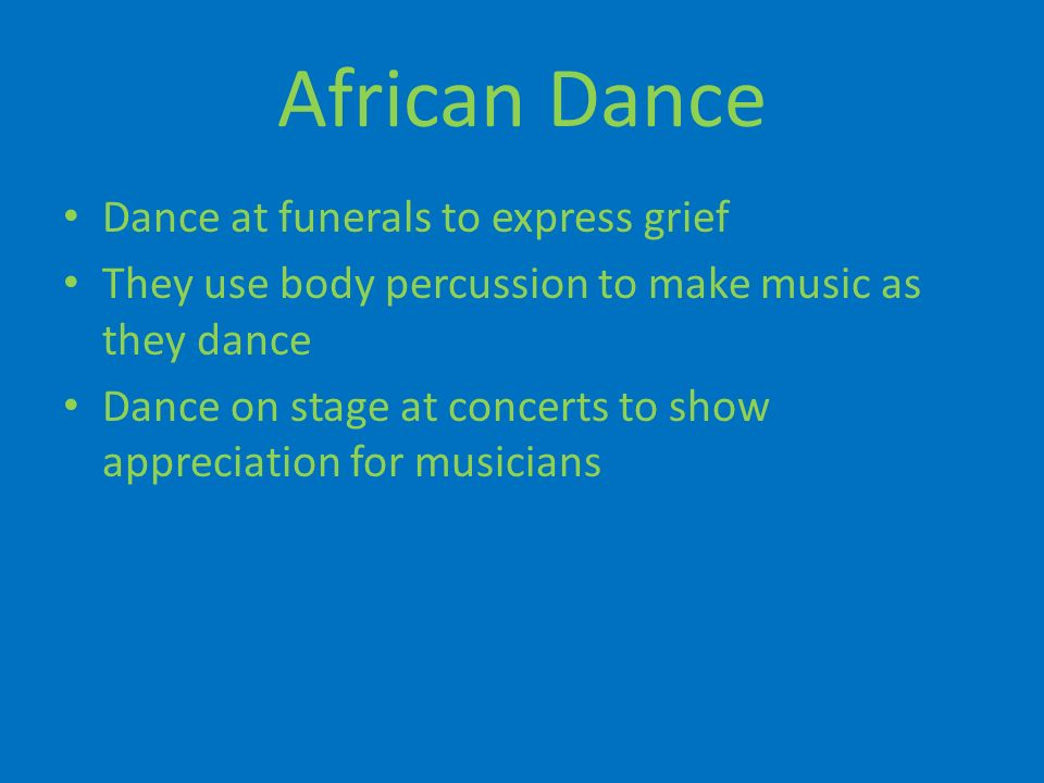 African Dance Dance at funerals to express grief They use body percussion to make music as they dance Dance on stage at concerts to show appreciation for musicians