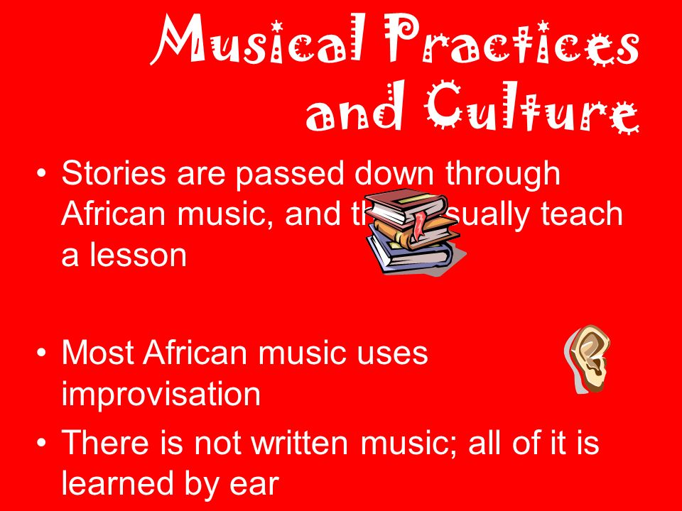 Musical Practices and Culture Stories are passed down through African music, and they usually teach a lesson Most African music uses improvisation There is not written music; all of it is learned by ear Music is used to record historical events.