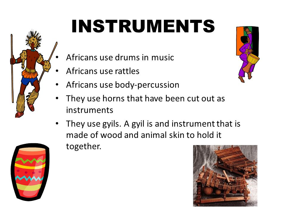 INSTRUMENTS Africans use drums in music Africans use rattles Africans use body-percussion They use horns that have been cut out as instruments They use gyils.
