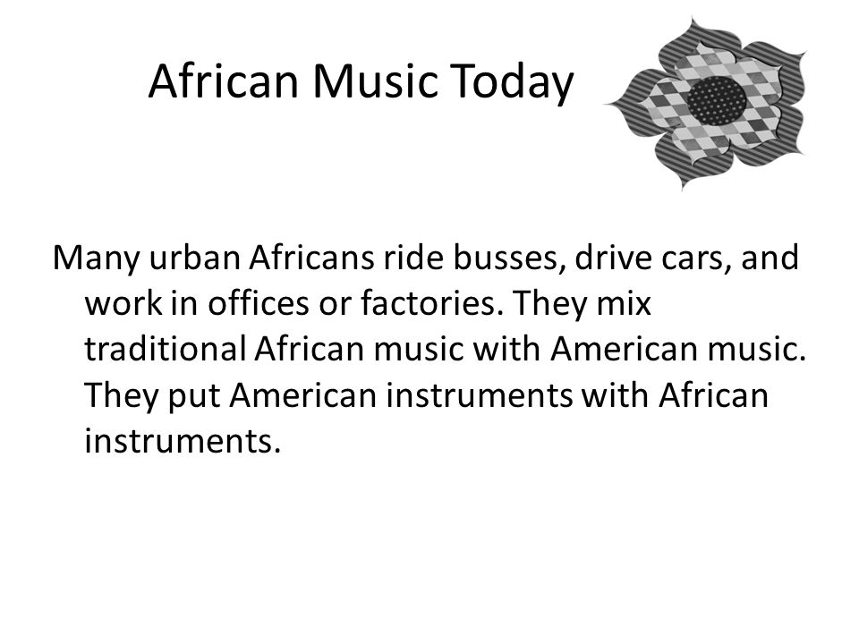 African Music Today Many urban Africans ride busses, drive cars, and work in offices or factories.
