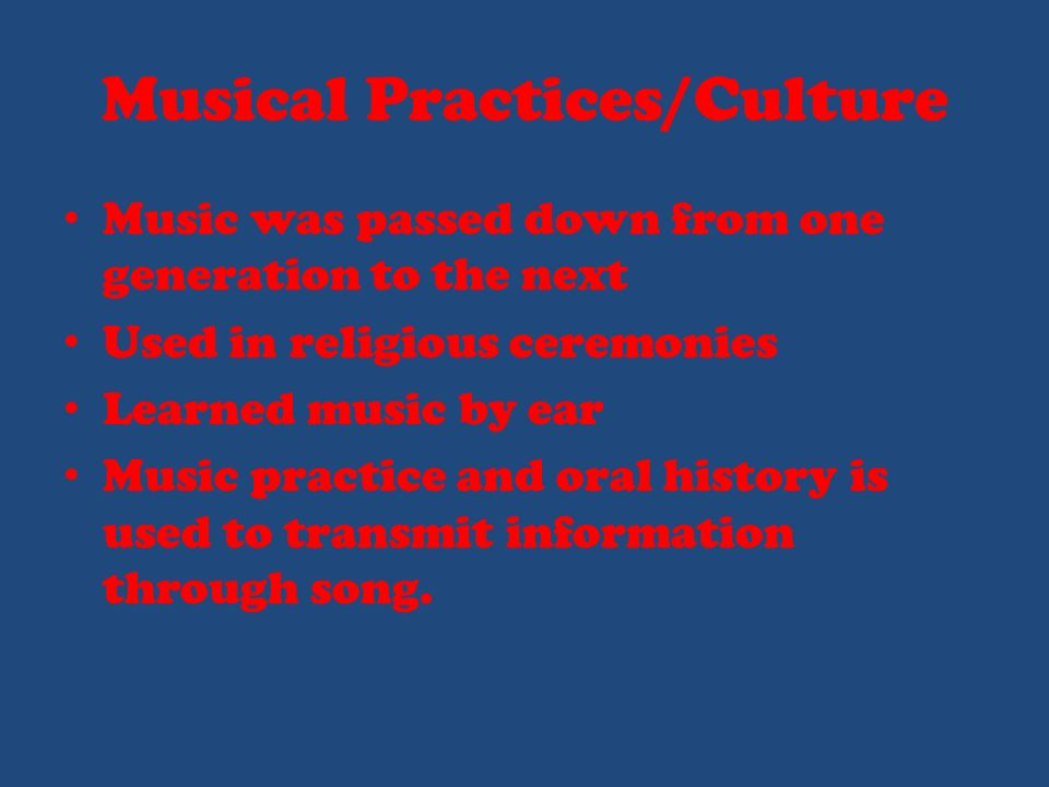 Musical Practices/Culture Music was passed down from one generation to the next Used in religious ceremonies Learned music by ear Music practice and oral history is used to transmit information through song.