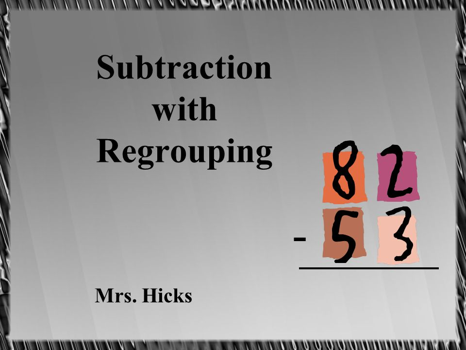 Subtraction with Regrouping Mrs. Hicks -