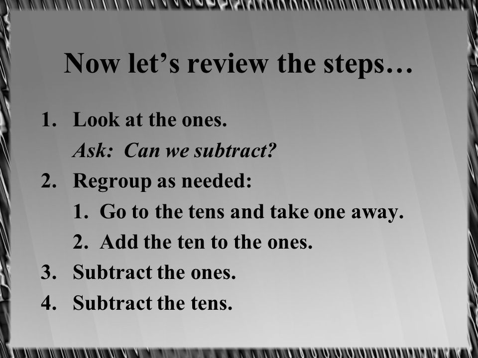 Now lets review the steps… 1.Look at the ones. Ask: Can we subtract.