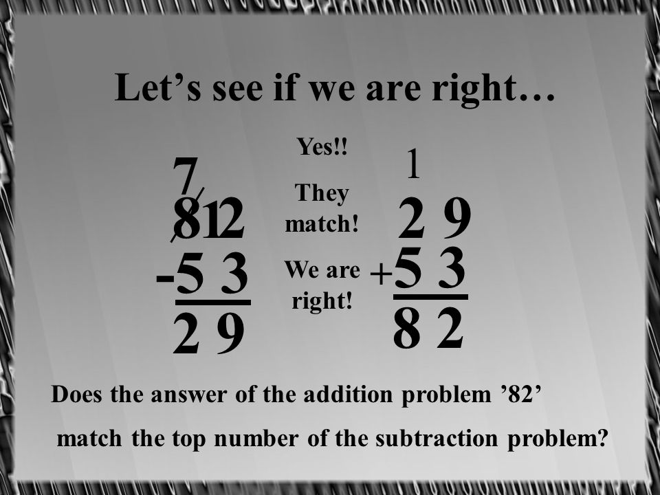 Lets see if we are right… 8 2 -5 3 7 1 92 2 9 + 5 3 2 1 8 Does the answer of the addition problem 82 match the top number of the subtraction problem.