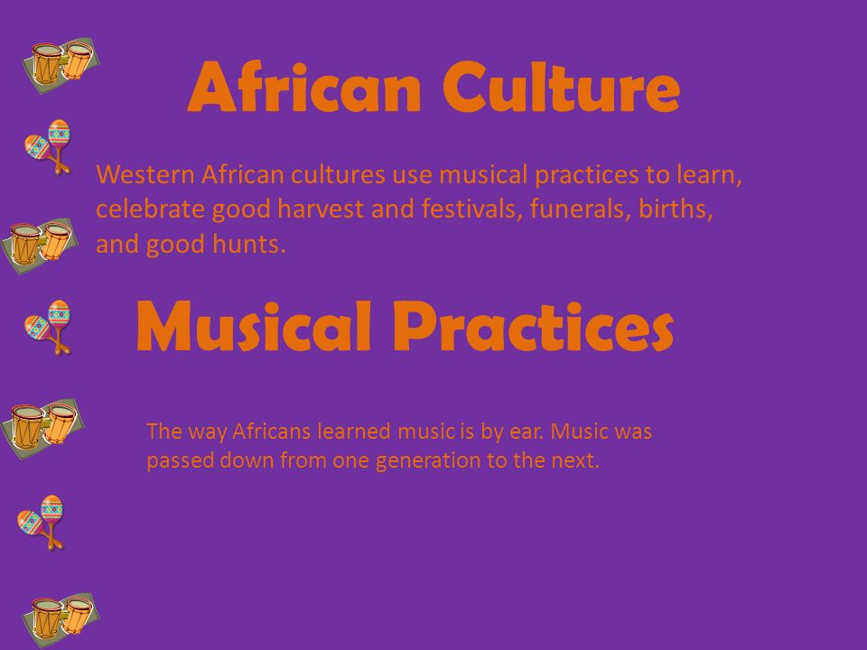 African Culture Musical Practices Western African cultures use musical practices to learn, celebrate good harvest and festivals, funerals, births, and good hunts.