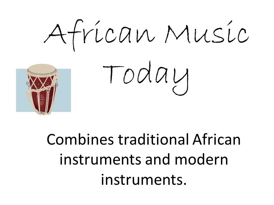 African Music Today Combines traditional African instruments and modern instruments.