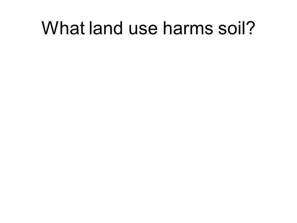 What land use harms soil