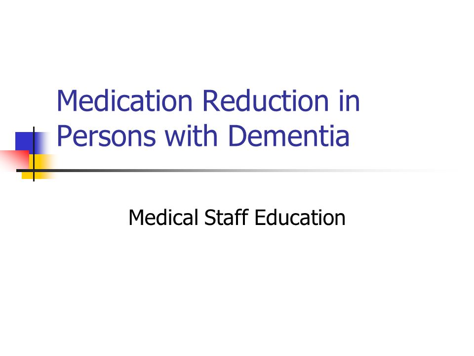 Medication Reduction in Persons with Dementia Medical Staff Education
