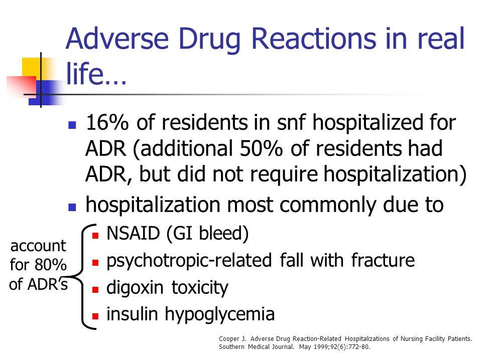 Adverse Drug Reactions in real life… 16% of residents in snf hospitalized for ADR (additional 50% of residents had ADR, but did not require hospitalization) hospitalization most commonly due to NSAID (GI bleed) psychotropic-related fall with fracture digoxin toxicity insulin hypoglycemia account for 80% of ADRs Cooper J.
