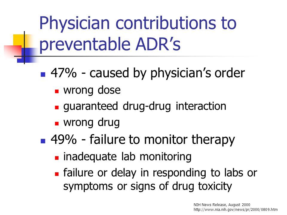 Physician contributions to preventable ADRs 47% - caused by physicians order wrong dose guaranteed drug-drug interaction wrong drug 49% - failure to monitor therapy inadequate lab monitoring failure or delay in responding to labs or symptoms or signs of drug toxicity NIH News Release, August 2000 http://www.nia.nih.gov/news/pr/2000/0809.htm