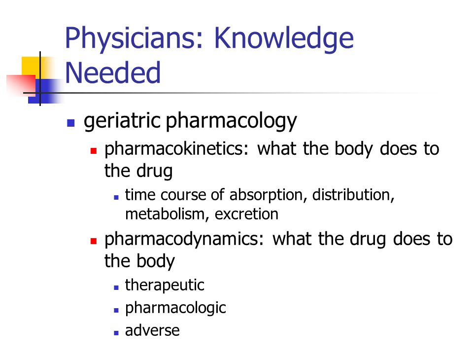 Physicians: Knowledge Needed geriatric pharmacology pharmacokinetics: what the body does to the drug time course of absorption, distribution, metabolism, excretion pharmacodynamics: what the drug does to the body therapeutic pharmacologic adverse