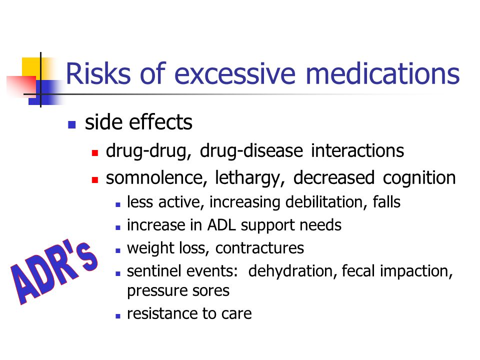 Risks of excessive medications side effects drug-drug, drug-disease interactions somnolence, lethargy, decreased cognition less active, increasing debilitation, falls increase in ADL support needs weight loss, contractures sentinel events: dehydration, fecal impaction, pressure sores resistance to care