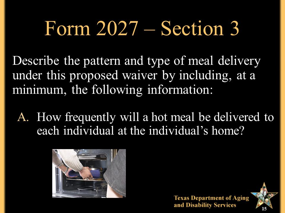 15 Form 2027 – Section 3 Describe the pattern and type of meal delivery under this proposed waiver by including, at a minimum, the following information: A.How frequently will a hot meal be delivered to each individual at the individuals home