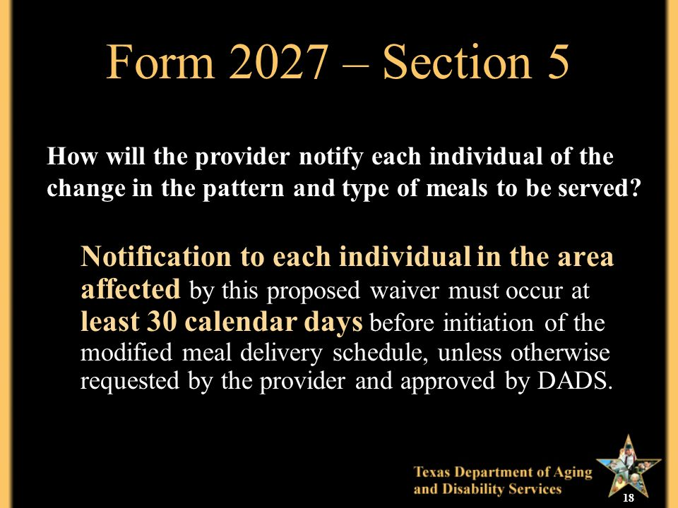 18 Form 2027 – Section 5 Notification to each individual in the area affected by this proposed waiver must occur at least 30 calendar days before initiation of the modified meal delivery schedule, unless otherwise requested by the provider and approved by DADS.