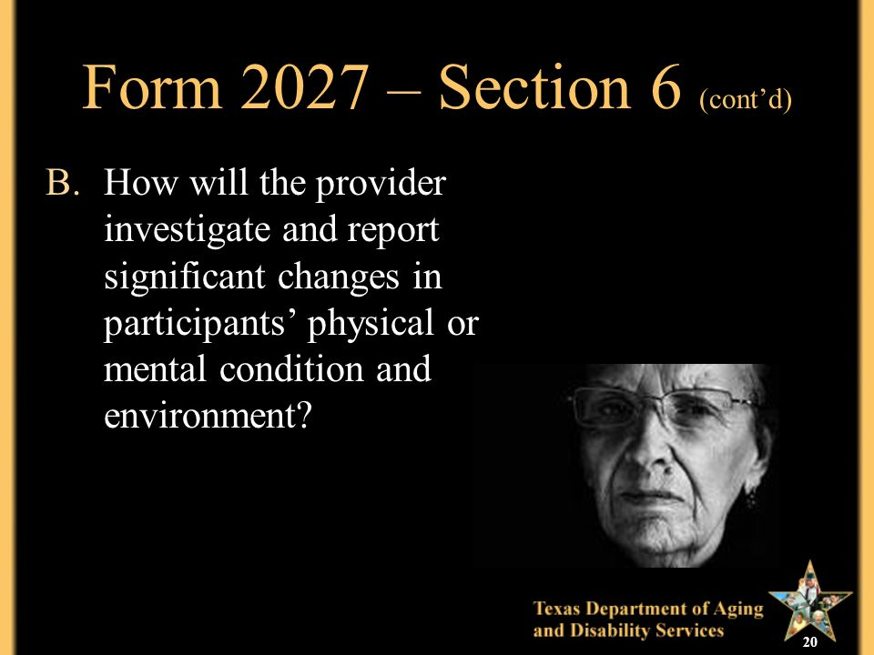 20 Form 2027 – Section 6 (contd) B.How will the provider investigate and report significant changes in participants physical or mental condition and environment