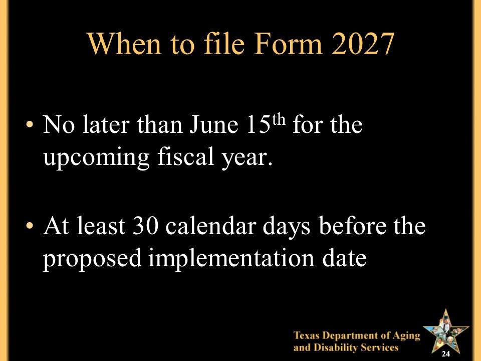 24 When to file Form 2027 No later than June 15 th for the upcoming fiscal year.