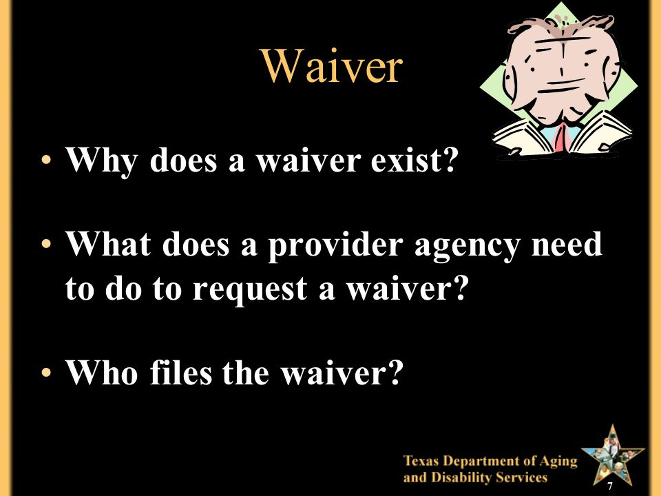 7 Waiver Why does a waiver exist. What does a provider agency need to do to request a waiver.