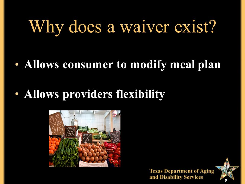 9 Why does a waiver exist Allows consumer to modify meal plan Allows providers flexibility