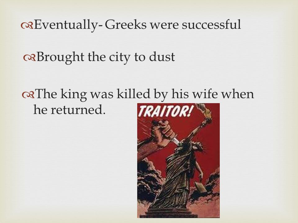 Eventually- Greeks were successful Brought the city to dust The king was killed by his wife when he returned.
