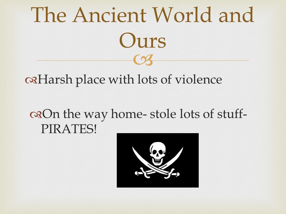 Harsh place with lots of violence The Ancient World and Ours On the way home- stole lots of stuff- PIRATES!