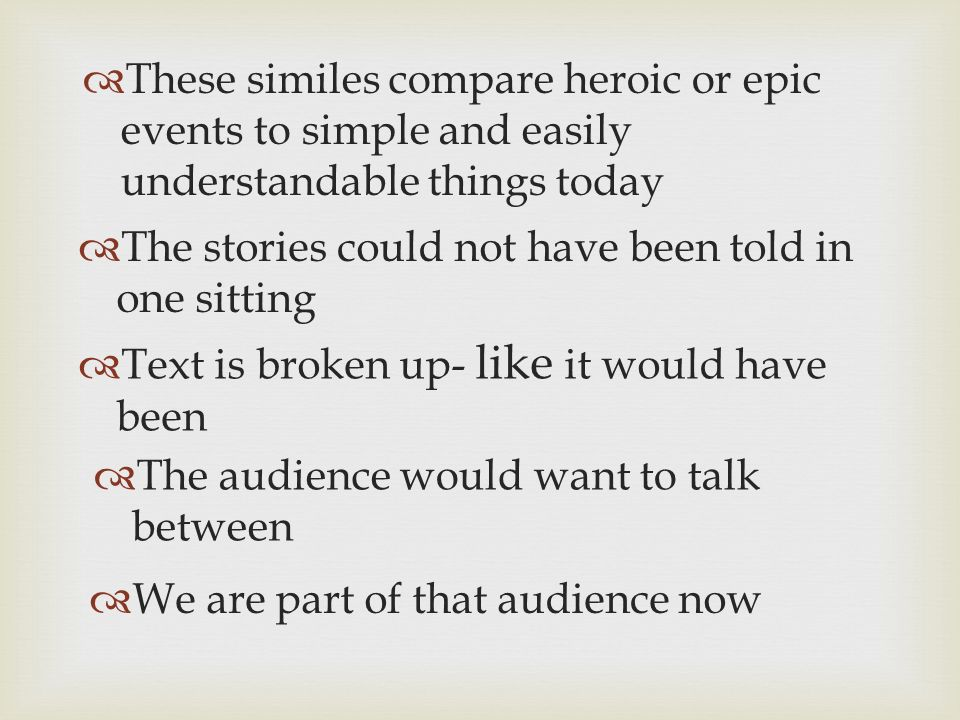 These similes compare heroic or epic events to simple and easily understandable things today The stories could not have been told in one sitting Text is broken up- like it would have been The audience would want to talk between We are part of that audience now