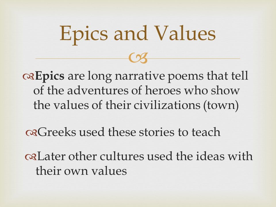 Epics are long narrative poems that tell of the adventures of heroes who show the values of their civilizations (town) Epics and Values Greeks used these stories to teach Later other cultures used the ideas with their own values