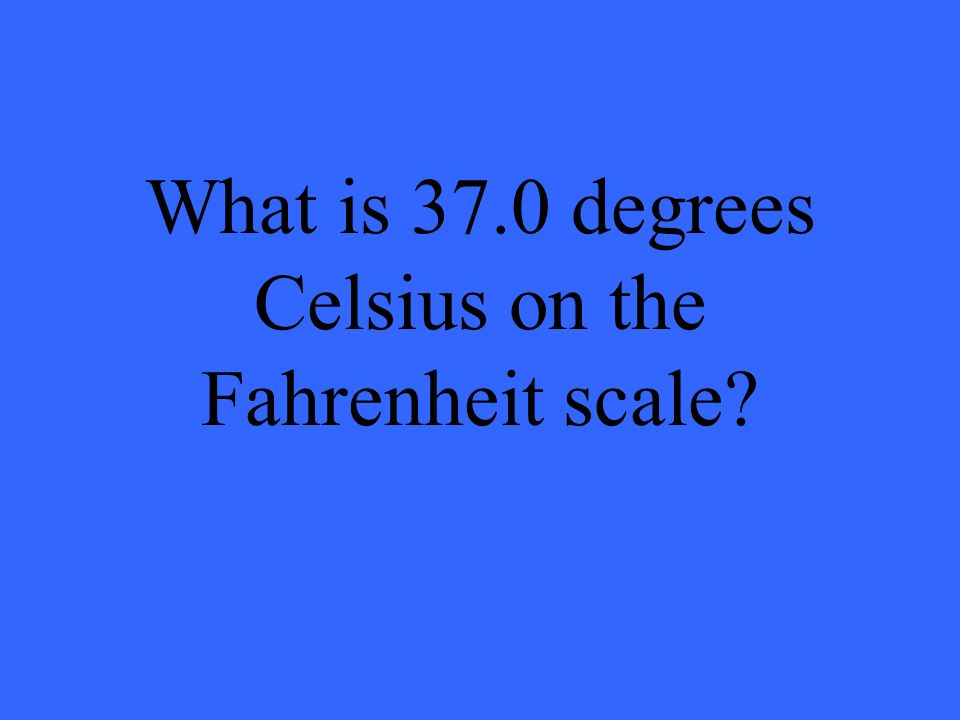 What is 37.0 degrees Celsius on the Fahrenheit scale