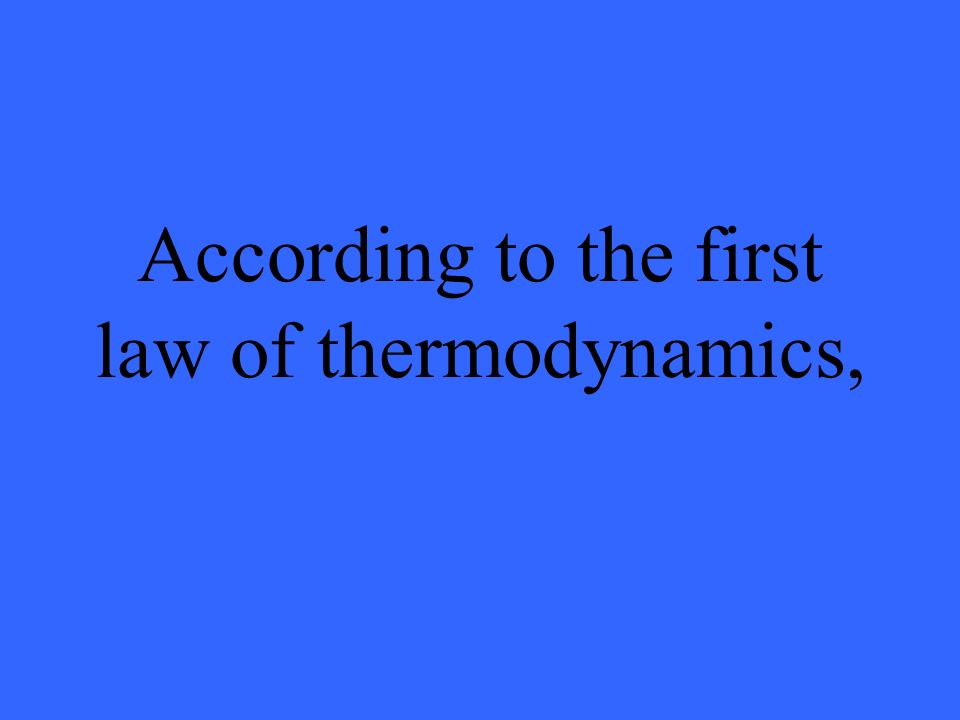 According to the first law of thermodynamics,