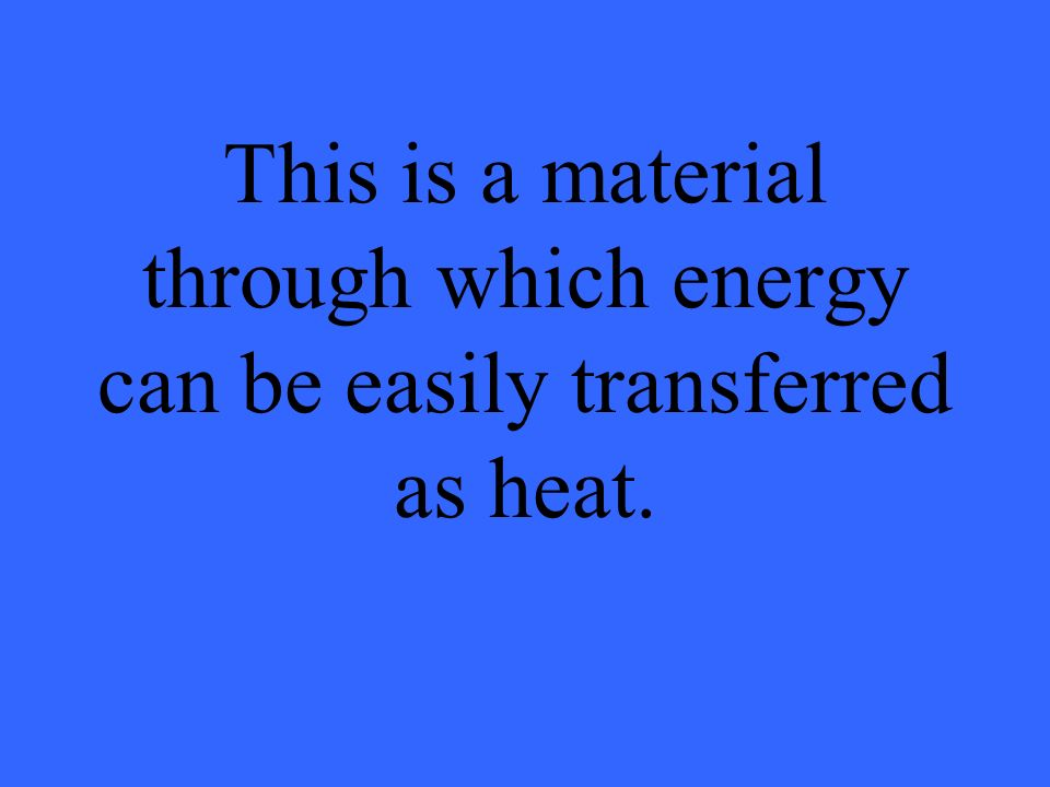 This is a material through which energy can be easily transferred as heat.