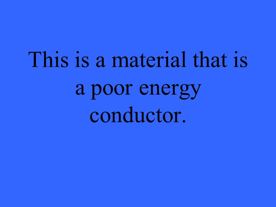 This is a material that is a poor energy conductor.