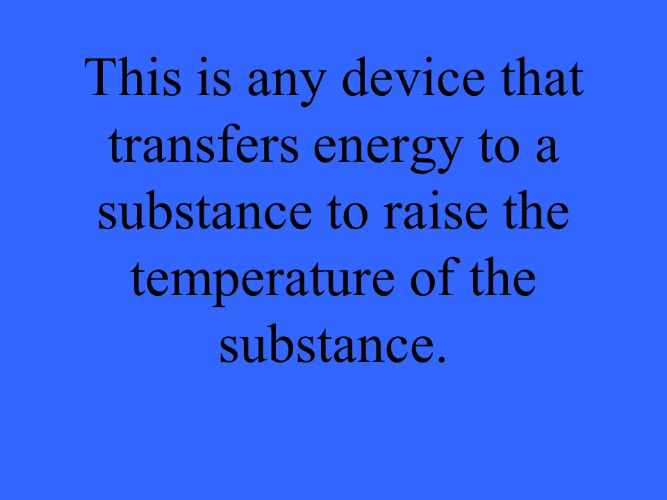 This is any device that transfers energy to a substance to raise the temperature of the substance.