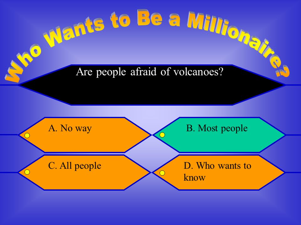 Are people afraid of volcanoes A. No wayB. Most people C.All peopleD. Who wants to know
