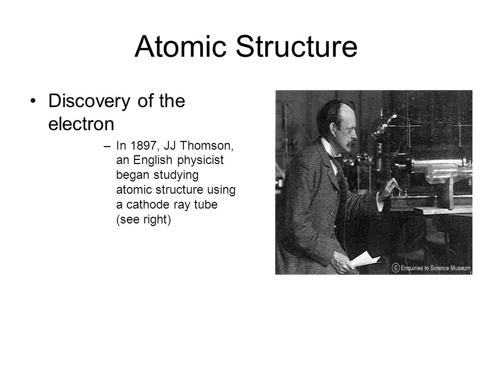Atomic Structure Discovery of the electron –In 1897, JJ Thomson, an English physicist began studying atomic structure using a cathode ray tube (see right)