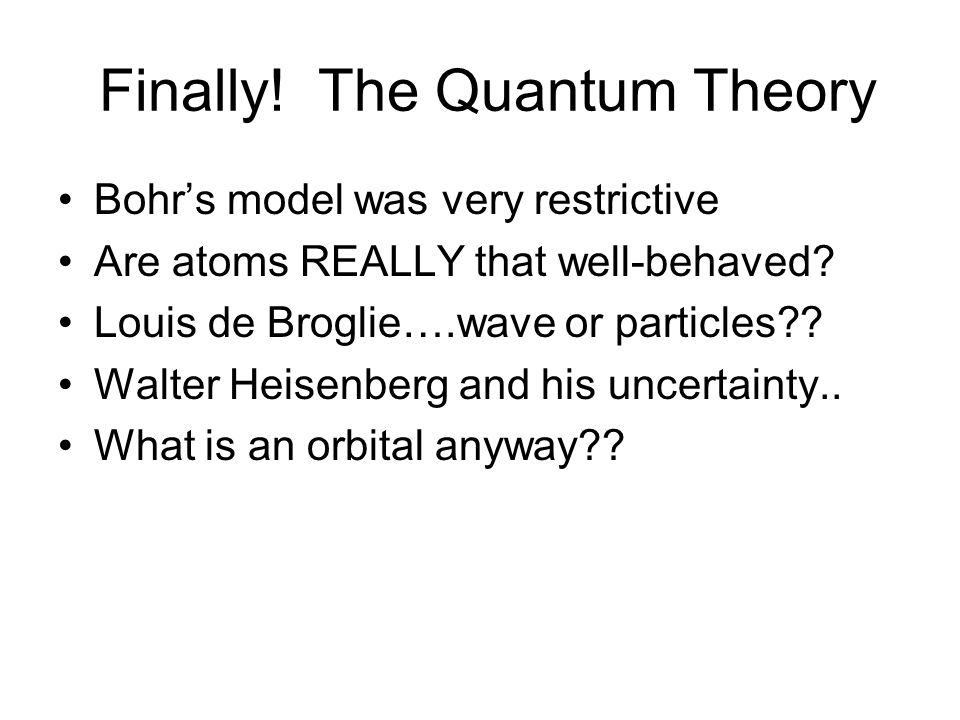 Finally. The Quantum Theory Bohrs model was very restrictive Are atoms REALLY that well-behaved.