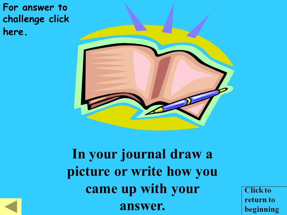 In your journal draw a picture or write how you came up with your answer.