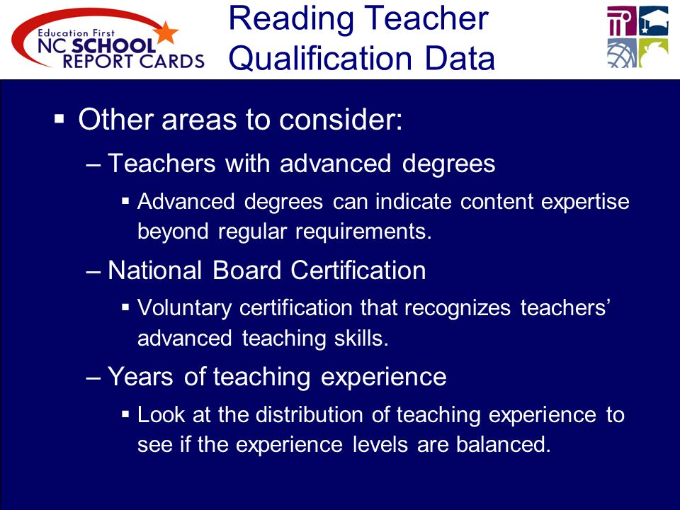 Reading Teacher Qualification Data Other areas to consider: –Teachers with advanced degrees Advanced degrees can indicate content expertise beyond regular requirements.