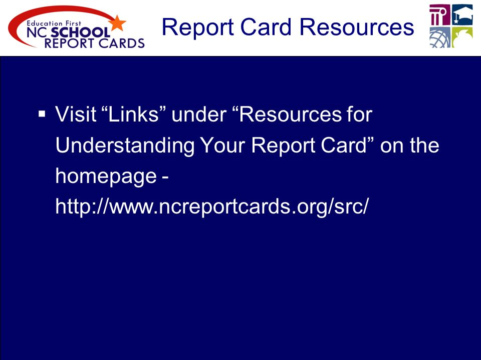 Report Card Resources Visit Links under Resources for Understanding Your Report Card on the homepage -